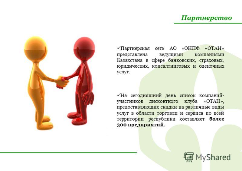 Партнерство Партнерская сеть АО «ОНПФ «ОТАН» представлена ведущими компаниями Казахстана в сфере банковских, страховых, юридических, консалтинговых и оценочных услуг. На сегодняшний день список компаний- участников дисконтного клуба «ОТАН», предостав