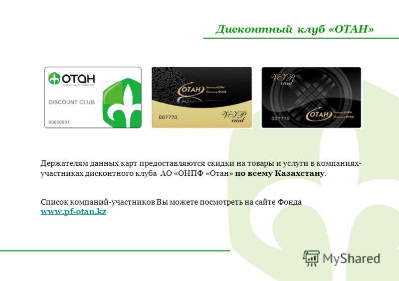 Дисконтный клуб «ОТАН» Держателям данных карт предоставляются скидки на товары и услуги в компаниях- участниках дисконтного клуба АО «ОНПФ «Отан» по всему Казахстану. Список компаний-участников Вы можете посмотреть на сайте Фонда www.pf-otan.kz