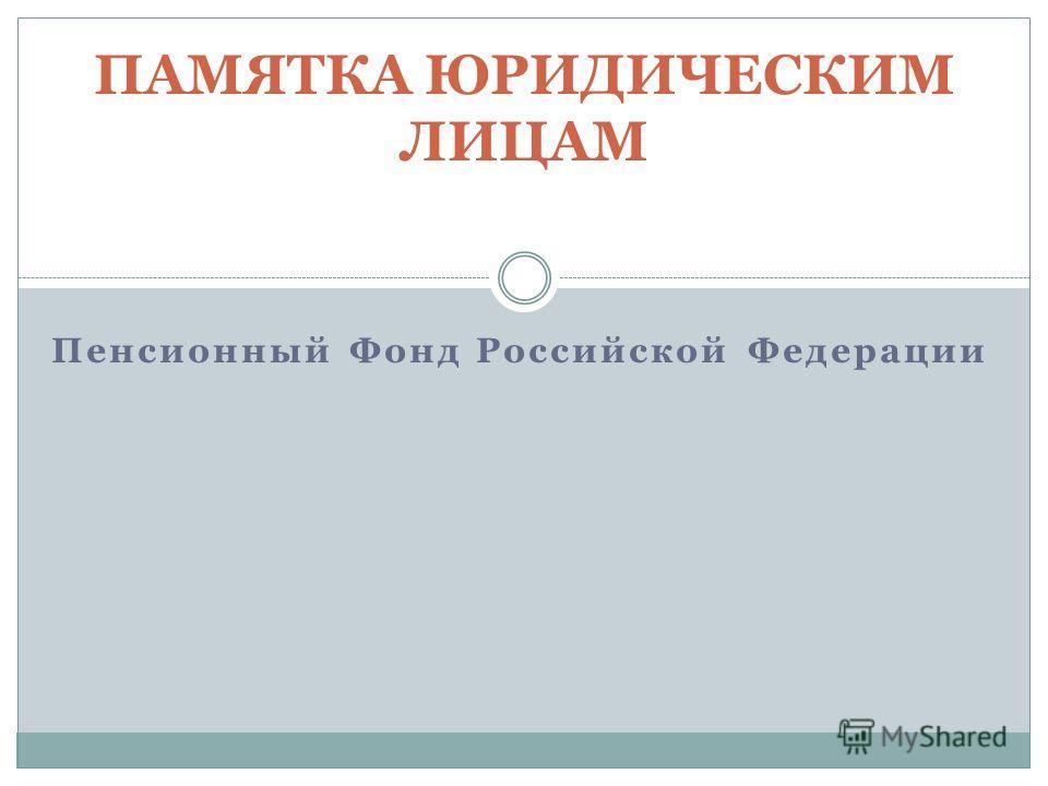 Пенсионный Фонд Российской Федерации ПАМЯТКА ЮРИДИЧЕСКИМ ЛИЦАМ