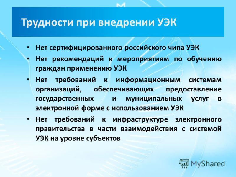 Трудности при внедрении УЭК Нет сертифицированного российского чипа УЭК Нет рекомендаций к мероприятиям по обучению граждан применению УЭК Нет требований к информационным системам организаций, обеспечивающих предоставление государственных и муниципал