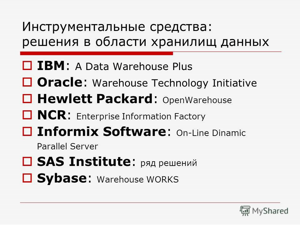 Инструментальные средства: решения в области хранилищ данных IBM: A Data Warehouse Plus Oracle: Warehouse Technology Initiative Hewlett Packard: OpenWarehouse NCR: Enterprise Information Factory Informix Software: On-Line Dinamic Parallel Server SAS