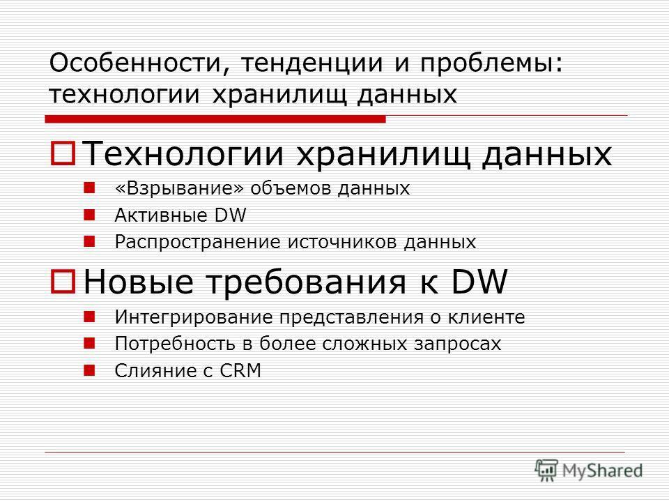 Особенности, тенденции и проблемы: технологии хранилищ данных Технологии хранилищ данных «Взрывание» объемов данных Активные DW Распространение источников данных Новые требования к DW Интегрирование представления о клиенте Потребность в более сложных