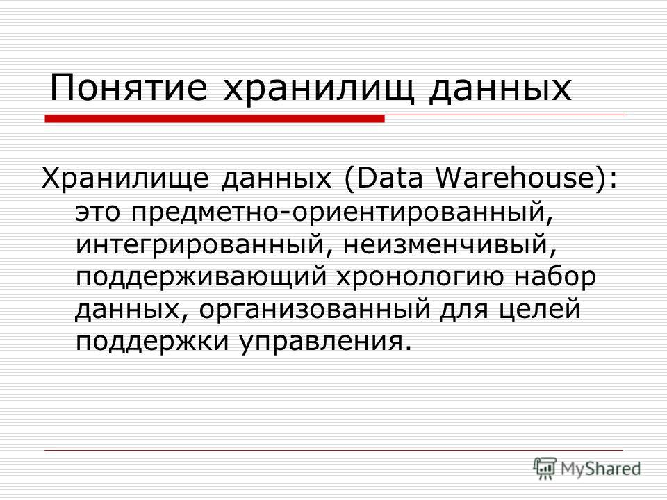 Понятие хранилищ данных Хранилище данных (Data Warehouse) : это предметно-ориентированный, интегрированный, неизменчивый, поддерживающий хронологию набор данных, организованный для целей поддержки управления.