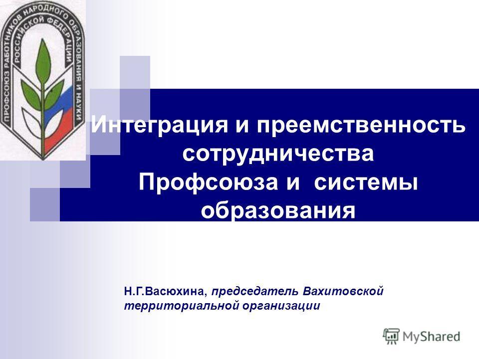 Интеграция и преемственность сотрудничества Профсоюза и системы образования Н.Г.Васюхина, председатель Вахитовской территориальной организации