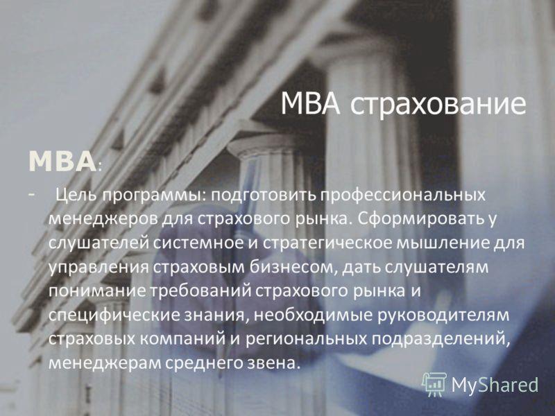 MBА : - Цель программы: подготовить профессиональных менеджеров для страхового рынка. Сформировать у слушателей системное и стратегическое мышление для управления страховым бизнесом, дать слушателям понимание требований страхового рынка и специфическ