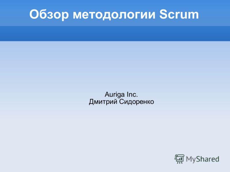 Обзор методологии Scrum Auriga Inc. Дмитрий Сидоренко