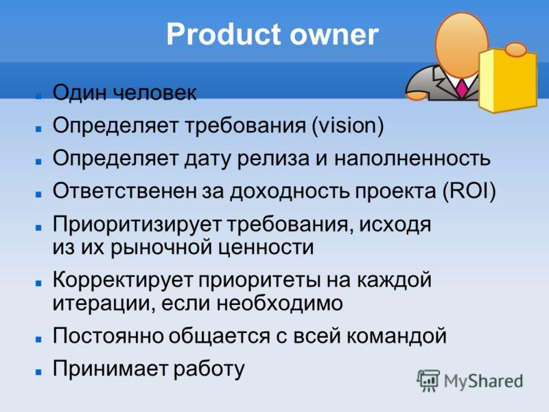 Product owner Один человек Определяет требования (vision) Определяет дату релиза и наполненность Ответственен за доходность проекта (ROI) Приоритизирует требования, исходя из их рыночной ценности Корректирует приоритеты на каждой итерации, если необх