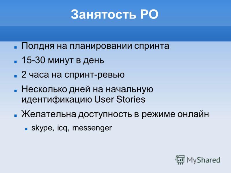 Занятость PO Полдня на планировании спринта 15-30 минут в день 2 часа на спринт-ревью Несколько дней на начальную идентификацию User Stories Желательна доступность в режиме онлайн skype, icq, messenger