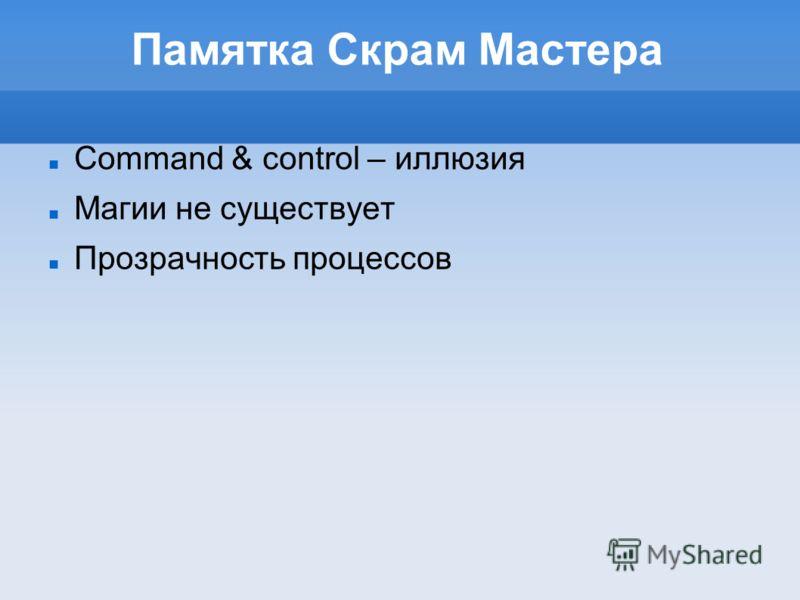 Памятка Скрам Мастера Command & control – иллюзия Магии не существует Прозрачность процессов