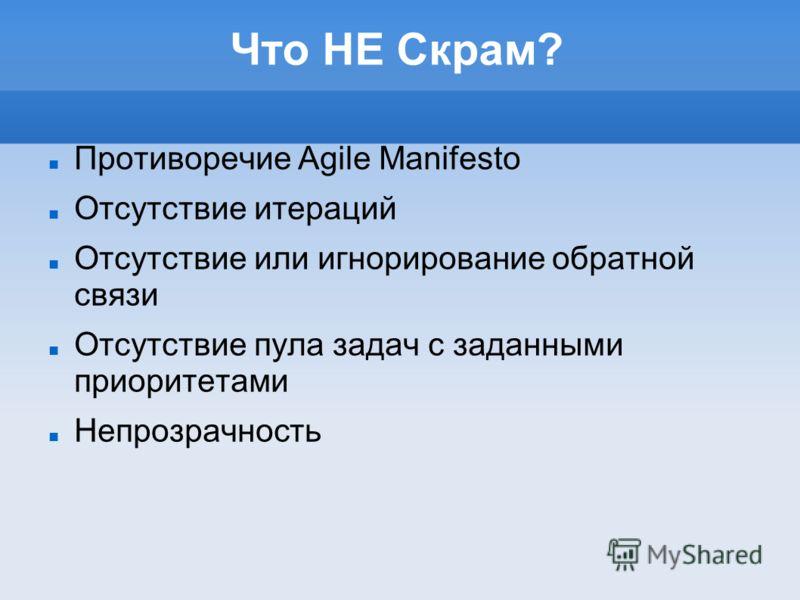Что НЕ Скрам? Противоречие Agile Manifesto Отсутствие итераций Отсутствие или игнорирование обратной связи Отсутствие пула задач с заданными приоритетами Непрозрачность