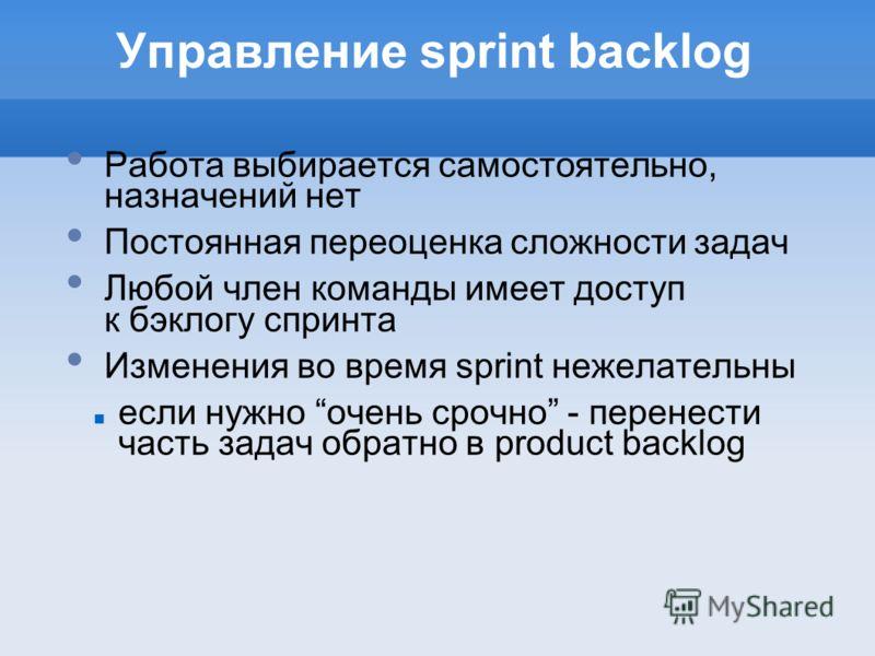 Управление sprint backlog Работа выбирается самостоятельно, назначений нет Постоянная переоценка сложности задач Любой член команды имеет доступ к бэклогу спринта Изменения во время sprint нежелательны если нужно очень срочно - перенести часть задач