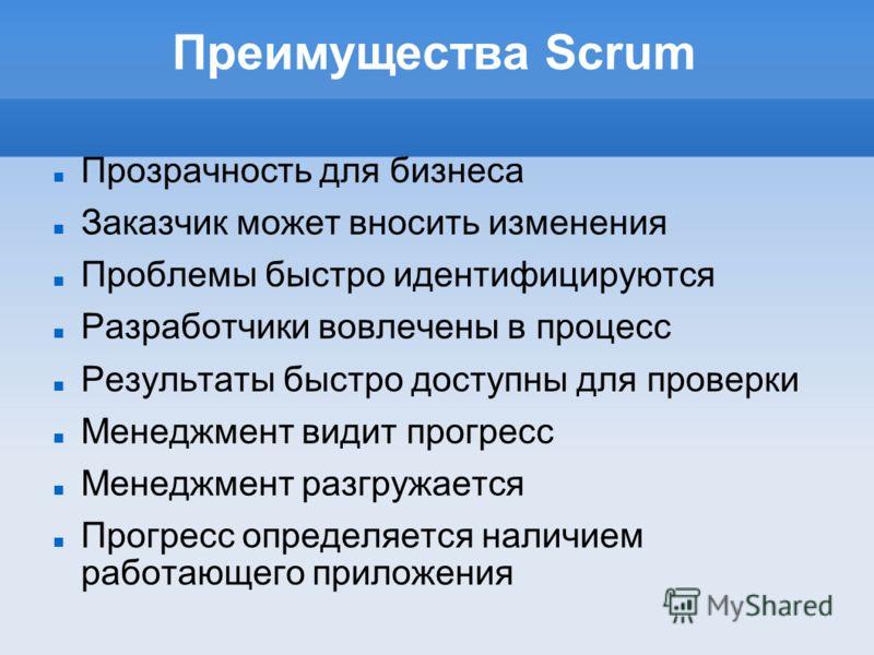 Преимущества Scrum Прозрачность для бизнеса Заказчик может вносить изменения Проблемы быстро идентифицируются Разработчики вовлечены в процесс Результаты быстро доступны для проверки Менеджмент видит прогресс Менеджмент разгружается Прогресс определя