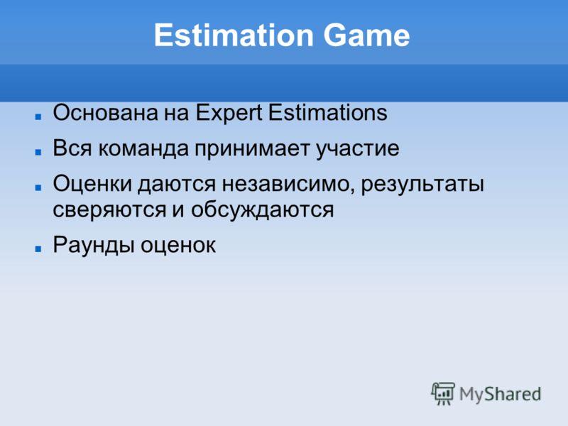 Estimation Game Основана на Expert Estimations Вся команда принимает участие Оценки даются независимо, результаты сверяются и обсуждаются Раунды оценок