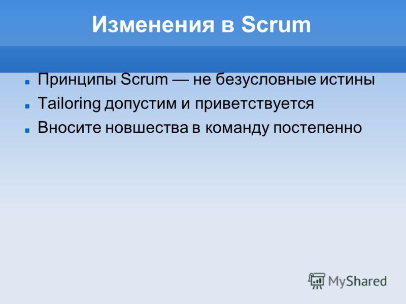 Изменения в Scrum Принципы Scrum не безусловные истины Tailoring допустим и приветствуется Вносите новшества в команду постепенно