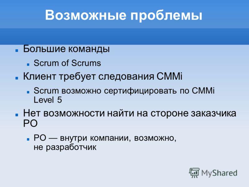 Возможные проблемы Большие команды Scrum of Scrums Клиент требует следования CMMi Scrum возможно сертифицировать по CMMi Level 5 Нет возможности найти на стороне заказчика PO PO внутри компании, возможно, не разработчик