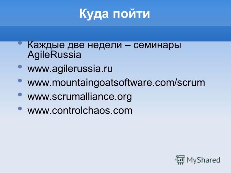 Куда пойти Каждые две недели – семинары AgileRussia www.agilerussia.ru www.mountaingoatsoftware.com/scrum www.scrumalliance.org www.controlchaos.com