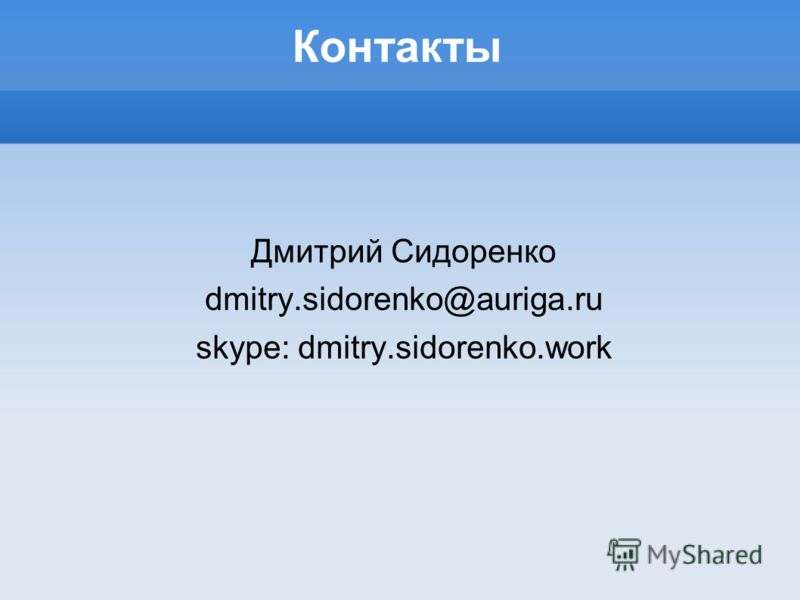 Контакты Дмитрий Сидоренко dmitry.sidorenko@auriga.ru skype: dmitry.sidorenko.work