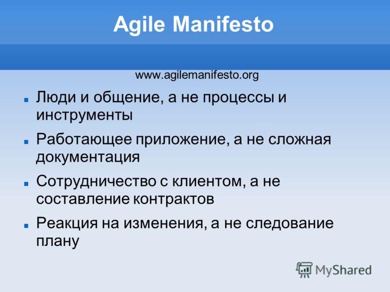 Agile Manifesto www.agilemanifesto.org Люди и общение, а не процессы и инструменты Работающее приложение, а не сложная документация Сотрудничество с клиентом, а не составление контрактов Реакция на изменения, а не следование плану