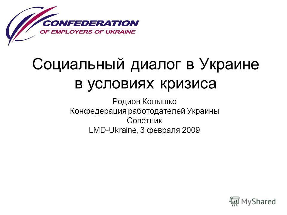 Социальный диалог в Украине в условиях кризиса Родион Колышко Конфедерация работодателей Украины Советник LMD-Ukraine, 3 февраля 2009