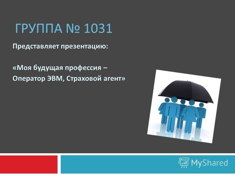 ГРУППА 1031 Представляет презентацию : « Моя будущая профессия – Оператор ЭВМ, Страховой агент »