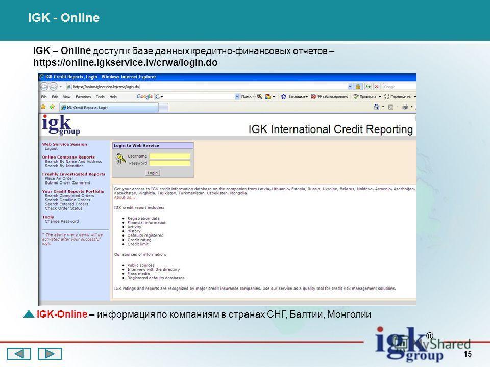IGK – Online доступ к базе данных кредитно-финансовых отчетов – https://online.igkservice.lv/crwa/login.do IGK - Online IGK-Online – информация по компаниям в странах СНГ, Балтии, Монголии ® 15