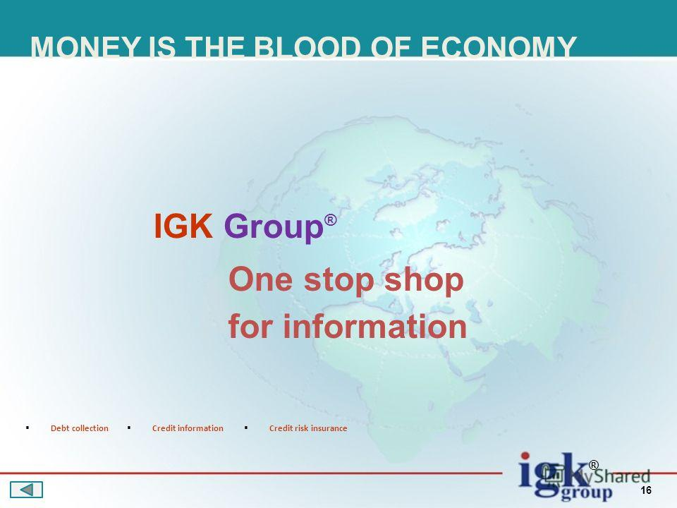 16 One stop shop for information IGK Group Debt collection Credit information Credit risk insurance ® ® MONEY IS THE BLOOD OF ECONOMY