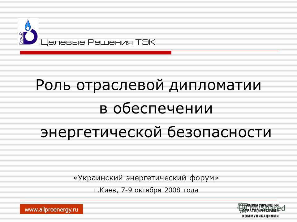 Роль отраслевой дипломатии в обеспечении энергетической безопасности www.allproenergy.ru «Украинский энергетический форум» г.Киев, 7-9 октября 2008 года
