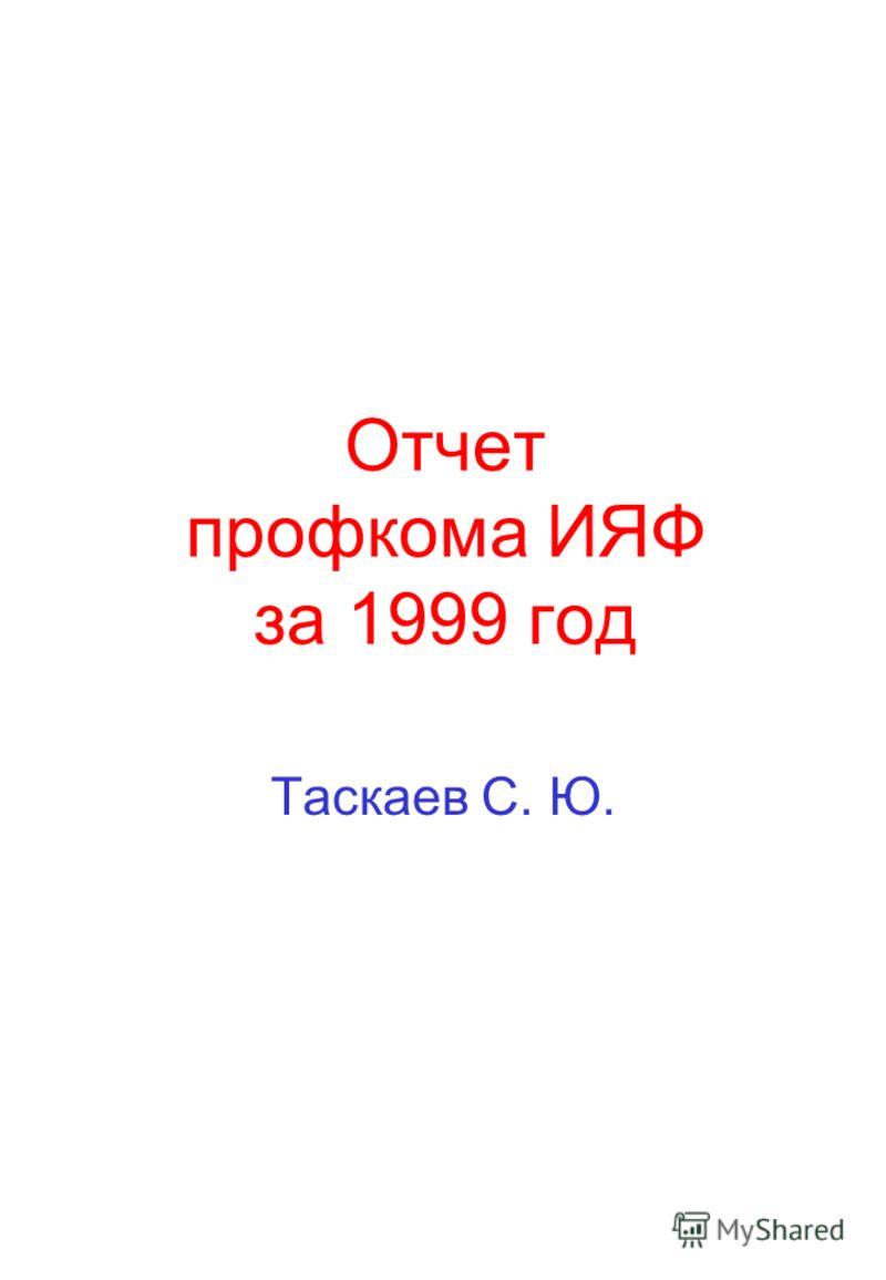 Отчет профкома ИЯФ за 1999 год Таскаев С. Ю.