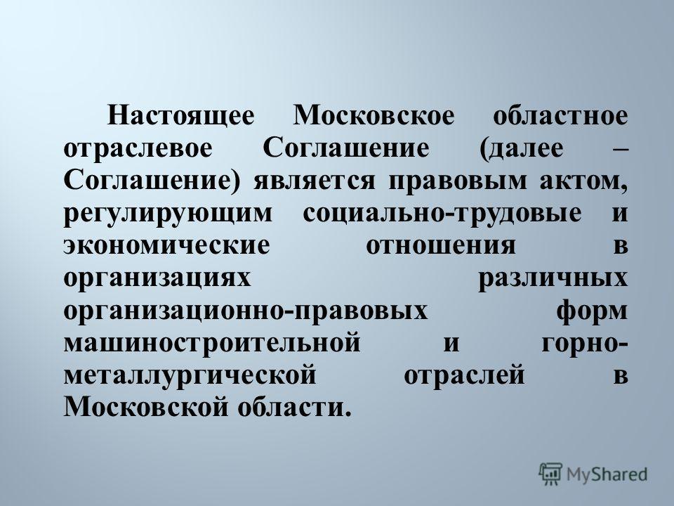 Настоящее Московское областное отраслевое Соглашение ( далее – Соглашение ) является правовым актом, регулирующим социально - трудовые и экономические отношения в организациях различных организационно - правовых форм машиностроительной и горно - мета
