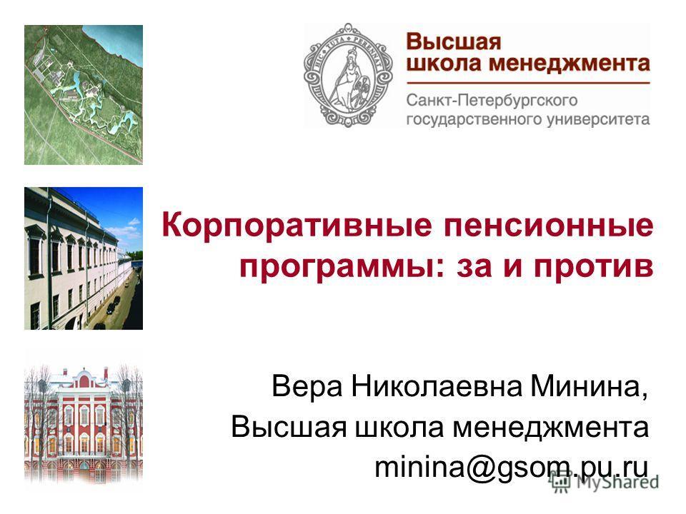 Корпоративные пенсионные программы: за и против Вера Николаевна Минина, Высшая школа менеджмента minina@gsom.pu.ru