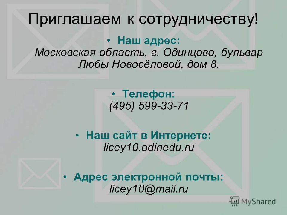 Приглашаем к сотрудничеству! Наш адрес: Московская область, г. Одинцово, бульвар Любы Новосёловой, дом 8. Телефон: (495) 599-33-71 Наш сайт в Интернете: licey10.odinedu.ru Адрес электронной почты: licey10@mail.ru