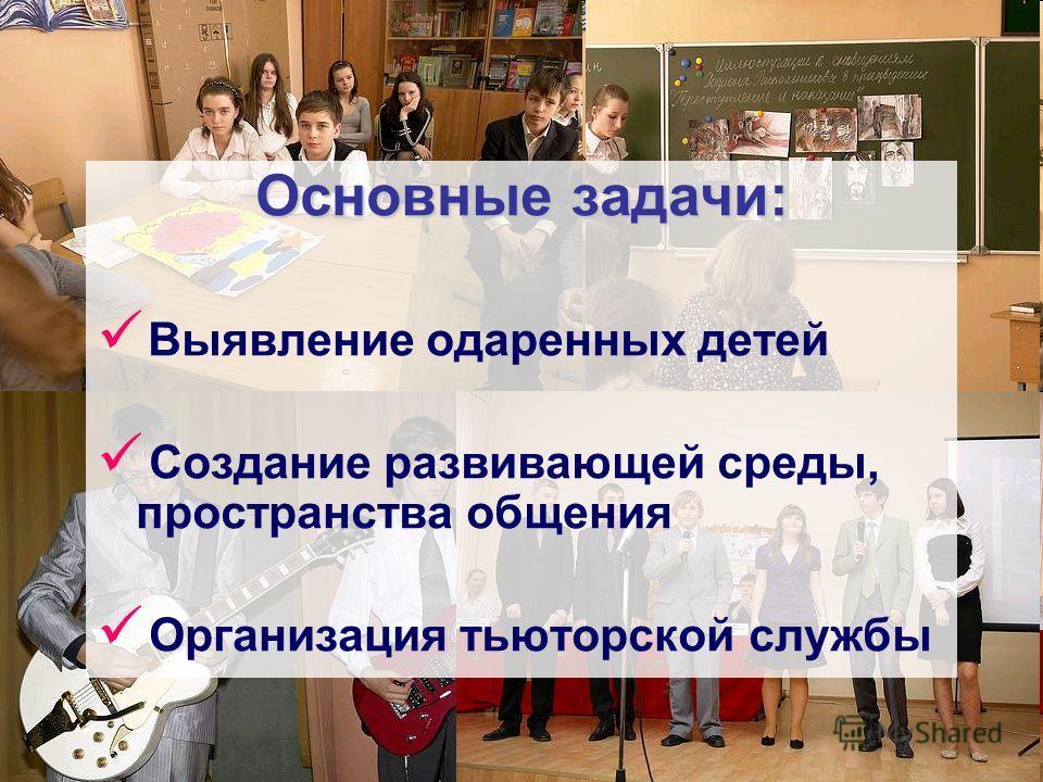 Основные задачи: Выявление одаренных детей Создание развивающей среды, пространства общения Организация тьюторской службы