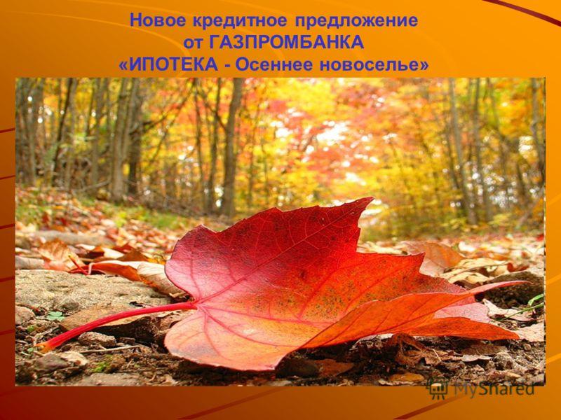 Новое кредитное предложение от ГАЗПРОМБАНКА «ИПОТЕКА - Осеннее новоселье»