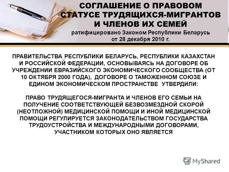 СОГЛАШЕНИЕ О ПРАВОВОМ СТАТУСЕ ТРУДЯЩИХСЯ-МИГРАНТОВ И ЧЛЕНОВ ИХ СЕМЕЙ ратифицировано Законом Республики Беларусь от 28 декабря 2010 г. ПРАВИТЕЛЬСТВА РЕСПУБЛИКИ БЕЛАРУСЬ, РЕСПУБЛИКИ КАЗАХСТАН И РОССИЙСКОЙ ФЕДЕРАЦИИ, ОСНОВЫВАЯСЬ НА ДОГОВОРЕ ОБ УЧРЕЖДЕНИ