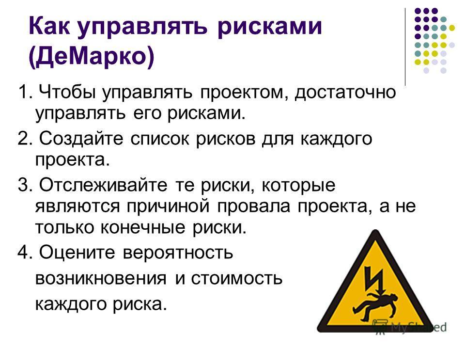 Как управлять рисками (ДеМарко) 1. Чтобы управлять проектом, достаточно управлять его рисками. 2. Создайте список рисков для каждого проекта. 3. Отслеживайте те риски, которые являются причиной провала проекта, а не только конечные риски. 4. Оцените