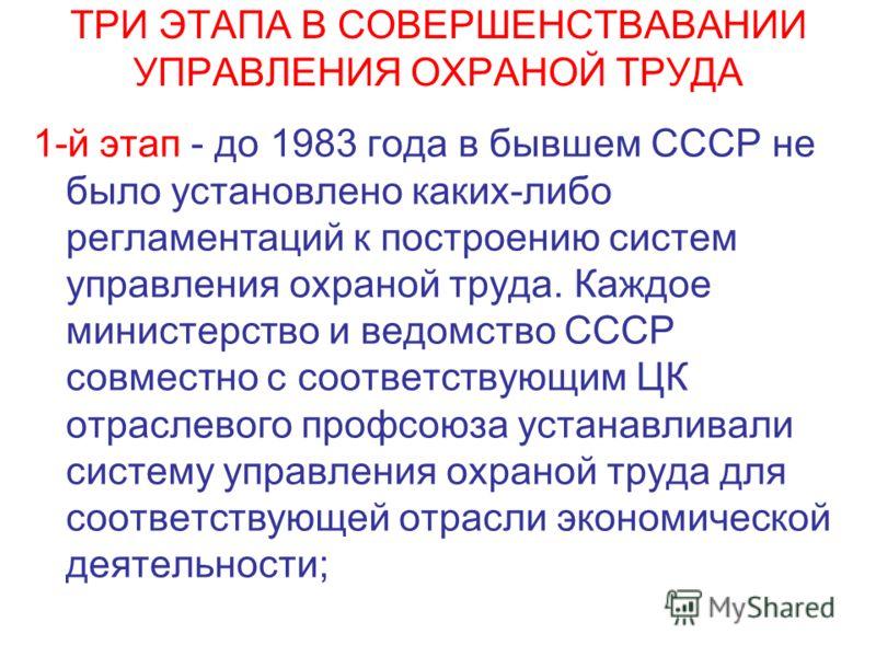 ТРИ ЭТАПА В СОВЕРШЕНСТВАВАНИИ УПРАВЛЕНИЯ ОХРАНОЙ ТРУДА 1-й этап - до 1983 года в бывшем СССР не было установлено каких-либо регламентаций к построению систем управления охраной труда. Каждое министерство и ведомство СССР совместно с соответствующим Ц