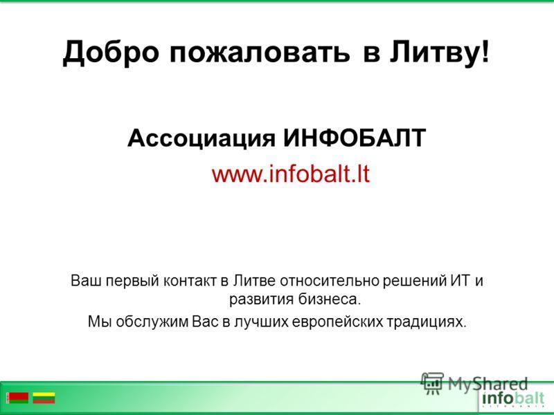 Добро пожаловать в Литву! Ассоциация ИНФОБАЛТ www.infobalt.lt Ваш первый контакт в Литве относительно решений ИТ и развития бизнеса. Мы обслужим Вас в лучших европейских традициях.
