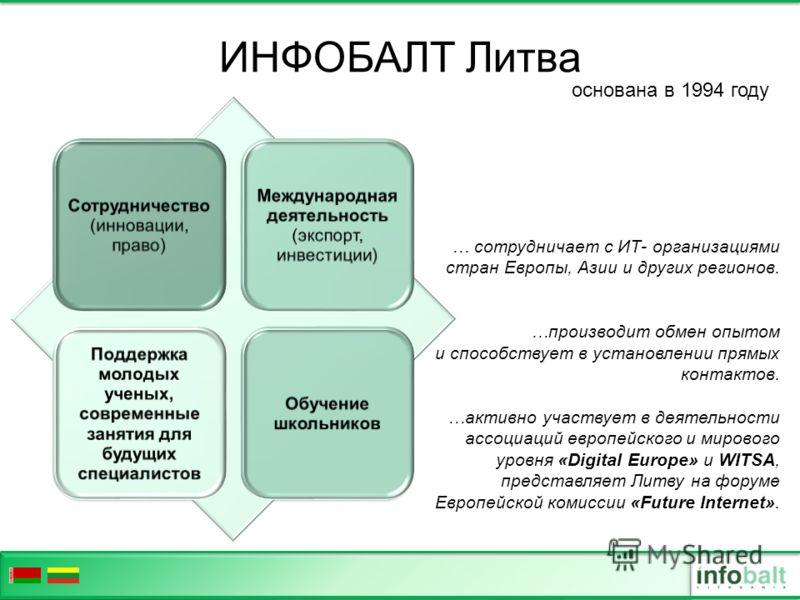 ИНФОБАЛТ Литва … сотрудничает с ИТ- организациями стран Европы, Азии и других регионов. …производит обмен опытом и способствует в установлении прямых контактов. …активно участвует в деятельности ассоциаций европейского и мирового уровня «Digital Euro