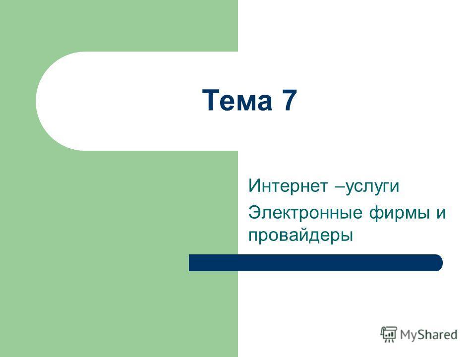 Тема 7 Интернет –услуги Электронные фирмы и провайдеры