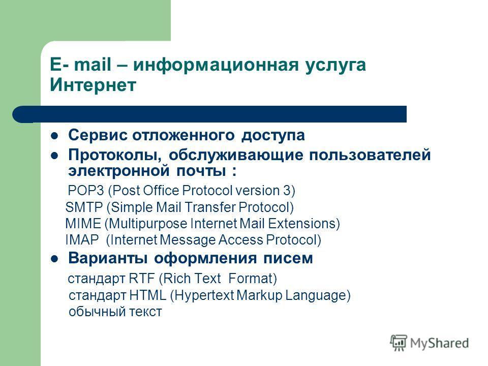 E- mail – информационная услуга Интернет Сервис отложенного доступа Протоколы, обслуживающие пользователей электронной почты : POP3 (Post Office Protocol version 3) SMTP (Simple Mail Transfer Protocol) MIME (Multipurpose Internet Mail Extensions) IMA