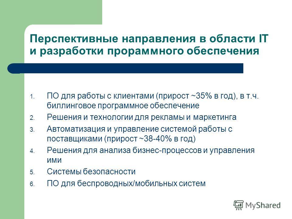 Перспективные направления в области IT и разработки прораммного обеспечения 1. ПО для работы с клиентами (прирост ~35% в год), в т.ч. биллинговое программное обеспечение 2. Решения и технологии для рекламы и маркетинга 3. Автоматизация и управление с