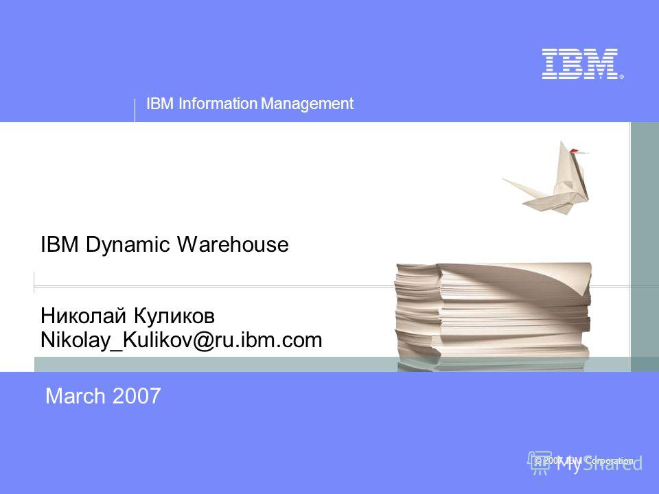 © 2007 IBM Corporation IBM Information Management IBM Dynamic Warehouse Николай Куликов Nikolay_Kulikov@ru.ibm.com March 2007