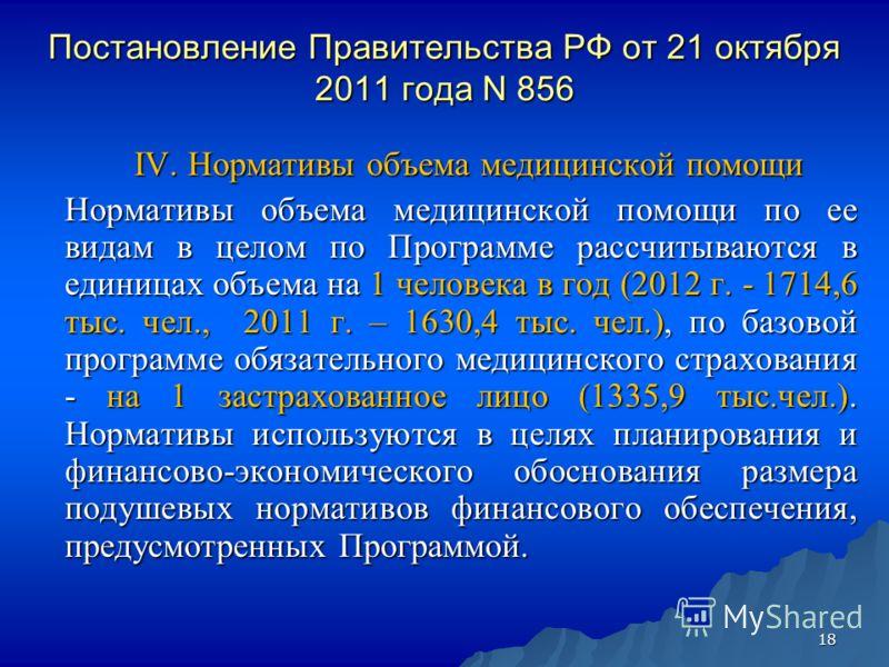18 Постановление Правительства РФ от 21 октября 2011 года N 856 IV. Нормативы объема медицинской помощи IV. Нормативы объема медицинской помощи Нормативы объема медицинской помощи по ее видам в целом по Программе рассчитываются в единицах объема на 1