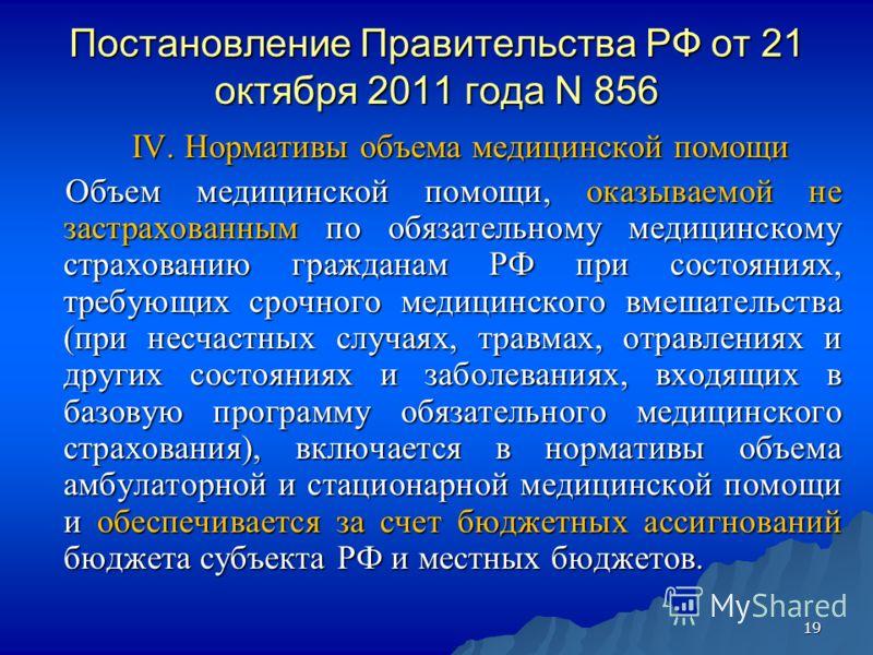 19 Постановление Правительства РФ от 21 октября 2011 года N 856 IV. Нормативы объема медицинской помощи IV. Нормативы объема медицинской помощи Объем медицинской помощи, оказываемой не застрахованным по обязательному медицинскому страхованию граждана