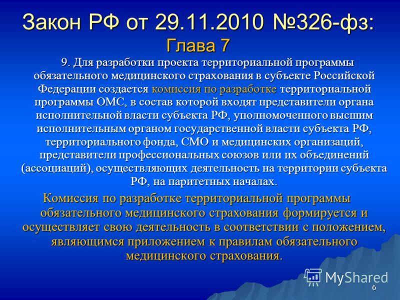 6 Закон РФ от 29.11.2010 326-фз: Глава 7 9. Для разработки проекта территориальной программы обязательного медицинского страхования в субъекте Российской Федерации создается комиссия по разработке территориальной программы ОМС, в состав которой входя
