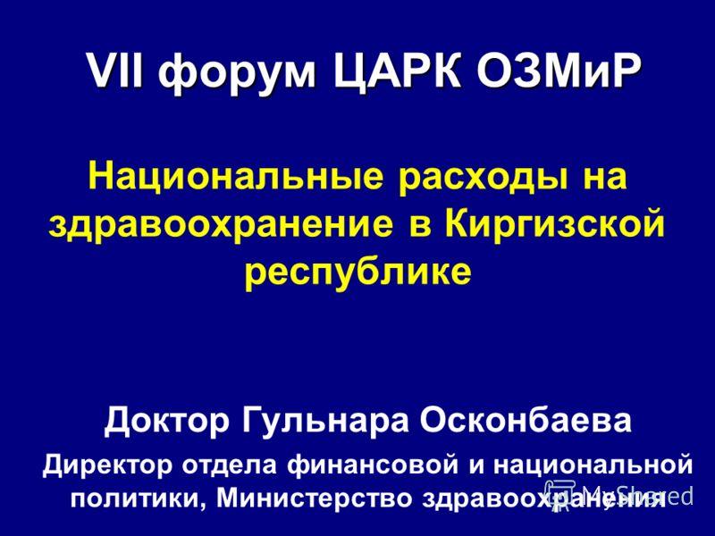 VII форум ЦАРК ОЗМиР VII форум ЦАРК ОЗМиР Национальные расходы на здравоохранение в Киргизской республике Доктор Гульнара Осконбаева Директор отдела финансовой и национальной политики, Министерство здравоохранения