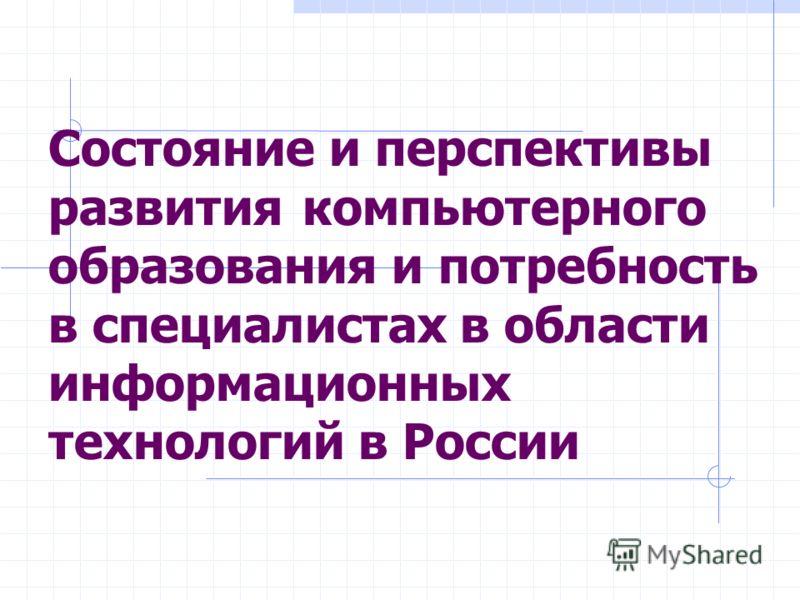 Состояние и перспективы развития компьютерного образования и потребность в специалистах в области информационных технологий в России