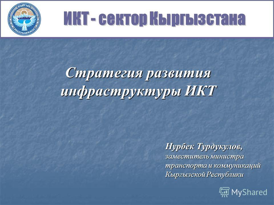 Стратегия развития инфраструктуры ИКТ Нурбек Турдукулов, заместитель министра транспорта и коммуникаций Кыргызской Республики