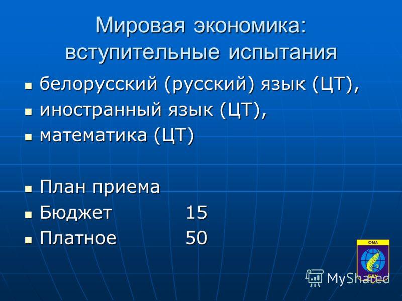 Мировая экономика: вступительные испытания белорусский (русский) язык (ЦТ), белорусский (русский) язык (ЦТ), иностранный язык (ЦТ), иностранный язык (ЦТ), математика (ЦТ) математика (ЦТ) План приема План приема Бюджет15 Бюджет15 Платное50 Платное50