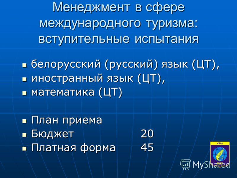 Менеджмент в сфере международного туризма: вступительные испытания белорусский (русский) язык (ЦТ), белорусский (русский) язык (ЦТ), иностранный язык (ЦТ), иностранный язык (ЦТ), математика (ЦТ) математика (ЦТ) План приема План приема Бюджет20 Бюджет